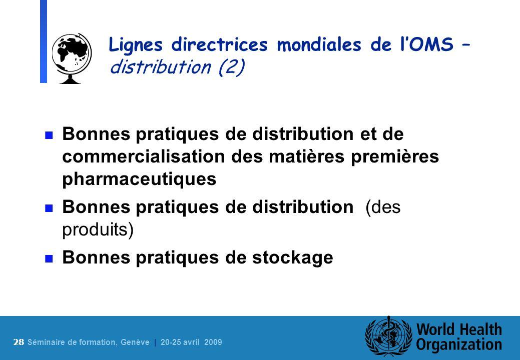 28 S éminaire de formation, Genève | 20-25 avril 2009 Lignes directrices mondiales de lOMS – distribution (2) n Bonnes pratiques de distribution et de