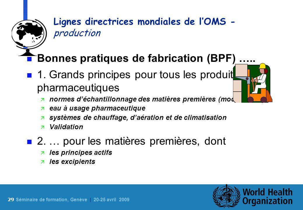 29 S éminaire de formation, Genève | 20-25 avril 2009 Lignes directrices mondiales de lOMS - production n Bonnes pratiques de fabrication (BPF) ….. n