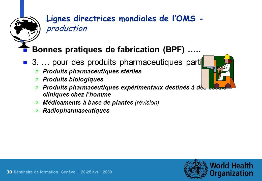 30 S éminaire de formation, Genève | 20-25 avril 2009 Lignes directrices mondiales de lOMS - production n Bonnes pratiques de fabrication (BPF) ….. n