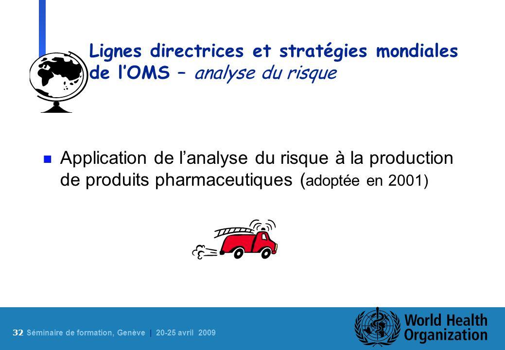32 S éminaire de formation, Genève | 20-25 avril 2009 Lignes directrices et stratégies mondiales de lOMS – analyse du risque n Application de lanalyse