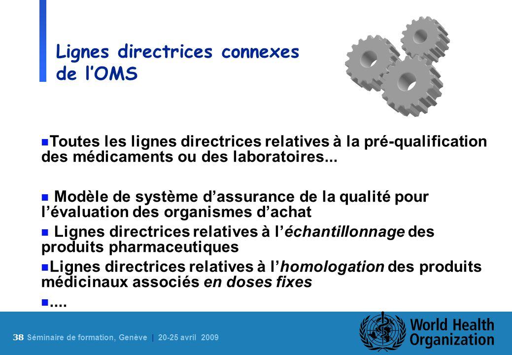 38 S éminaire de formation, Genève | 20-25 avril 2009 Lignes directrices connexes de lOMS n Toutes les lignes directrices relatives à la pré-qualifica
