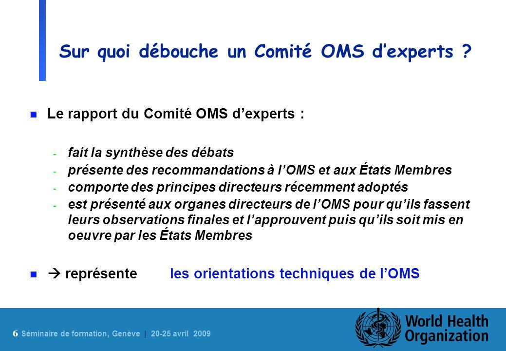 6 Sé minaire de formation, Genève | 20-25 avril 2009 Sur quoi débouche un Comité OMS dexperts ? n Le rapport du Comité OMS dexperts : - fait la synthè