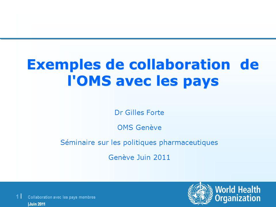 Collaboration avec les pays membres |Juin 2011 1 |1 | Exemples de collaboration de l'OMS avec les pays Dr Gilles Forte OMS Genève Séminaire sur les po