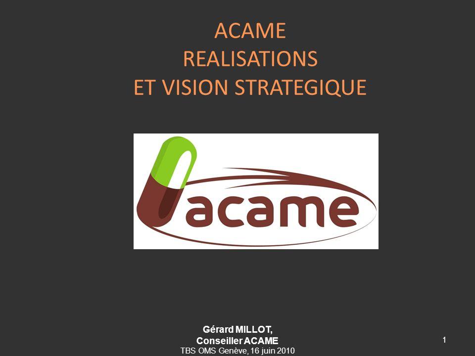 ACAME REALISATIONS ET VISION STRATEGIQUE 1 Gérard MILLOT, Conseiller ACAME TBS OMS Genève, 16 juin 2010