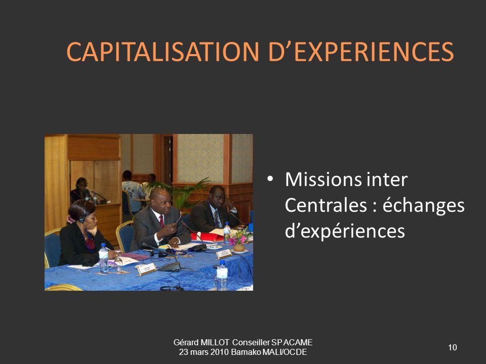 CAPITALISATION DEXPERIENCES Missions inter Centrales : échanges dexpériences Gérard MILLOT Conseiller SP ACAME 23 mars 2010 Bamako MALI/OCDE 10