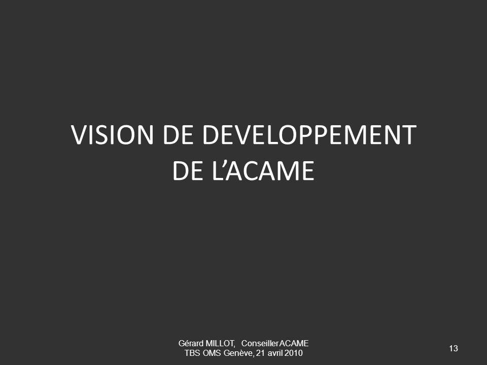 VISION DE DEVELOPPEMENT DE LACAME 13 Gérard MILLOT, Conseiller ACAME TBS OMS Genève, 21 avril 2010