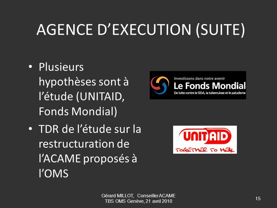 AGENCE DEXECUTION (SUITE) Plusieurs hypothèses sont à létude (UNITAID, Fonds Mondial) TDR de létude sur la restructuration de lACAME proposés à lOMS 1