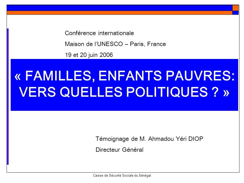 Caisse de Sécurité Sociale du Sénégal « FAMILLES, ENFANTS PAUVRES: VERS QUELLES POLITIQUES ? » Témoignage de M. Ahmadou Yéri DIOP Directeur Général Co