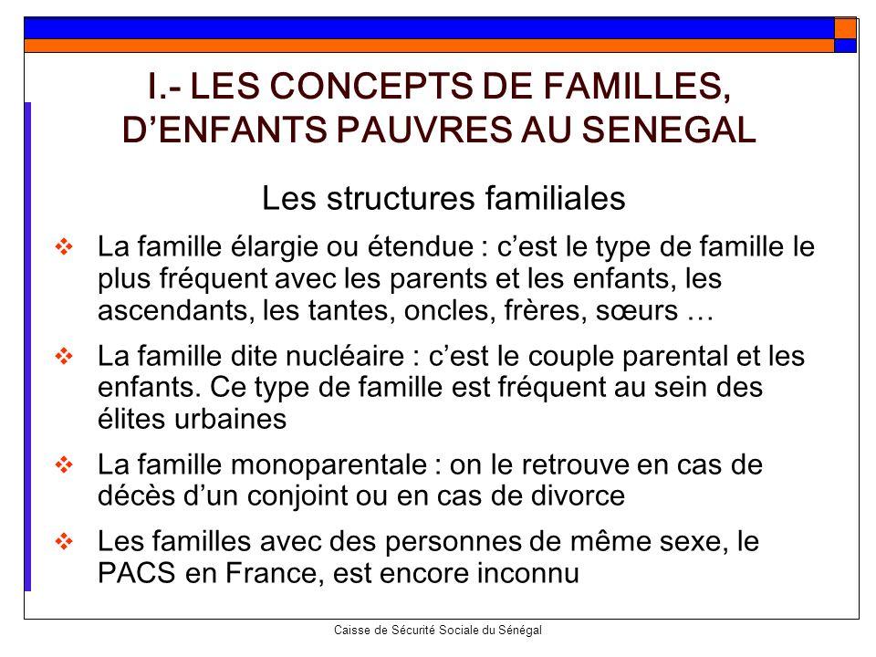 Caisse de Sécurité Sociale du Sénégal I.- LES CONCEPTS DE FAMILLES, DENFANTS PAUVRES AU SENEGAL Les structures familiales La famille élargie ou étendu