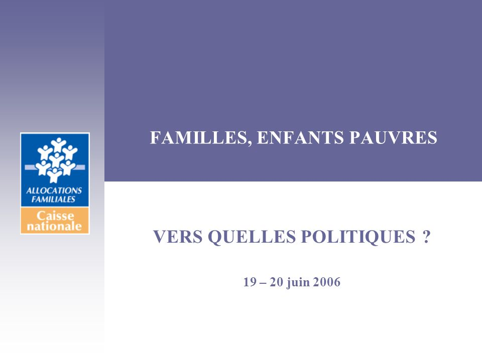 FAMILLES, ENFANTS PAUVRES VERS QUELLES POLITIQUES ? 19 – 20 juin 2006