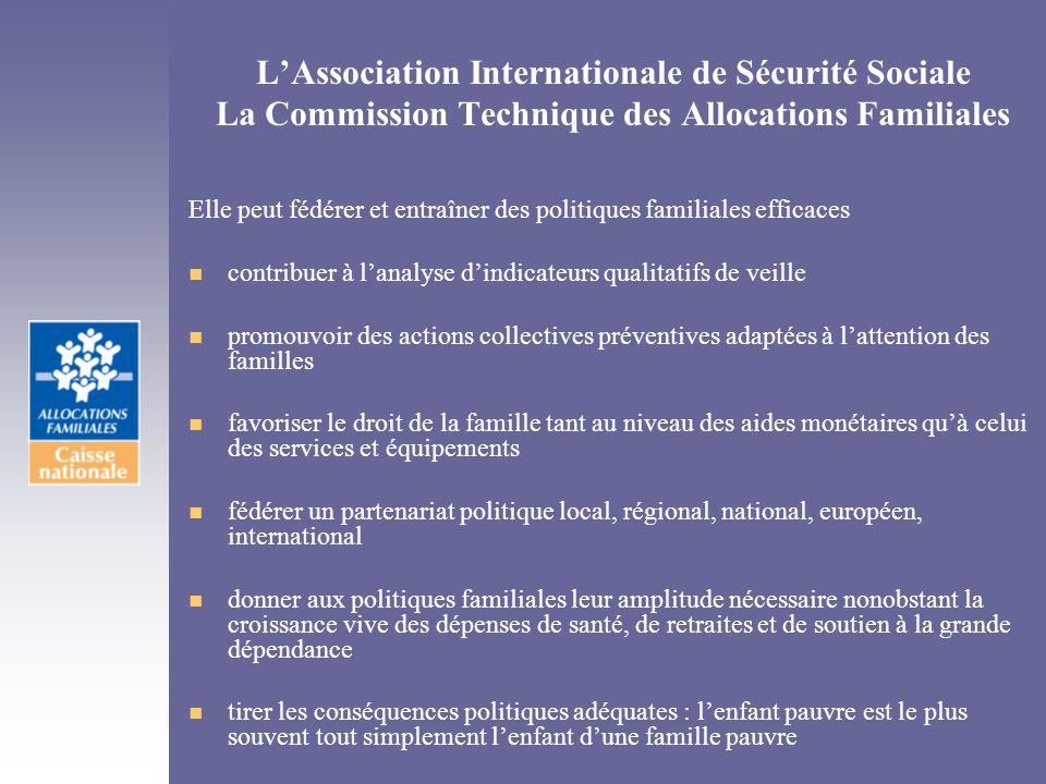 LAssociation Internationale de Sécurité Sociale La Commission Technique des Allocations Familiales Elle peut fédérer et entraîner des politiques famil