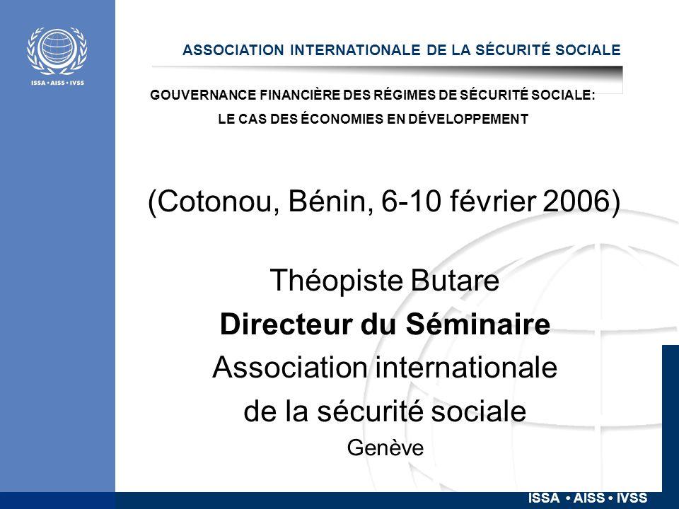 ISSA AISS IVSS ASSOCIATION INTERNATIONALE DE LA SÉCURITÉ SOCIALE (Cotonou, Bénin, 6-10 février 2006) Théopiste Butare Directeur du Séminaire Association internationale de la sécurité sociale Genève GOUVERNANCE FINANCIÈRE DES RÉGIMES DE SÉCURITÉ SOCIALE: LE CAS DES ÉCONOMIES EN DÉVELOPPEMENT