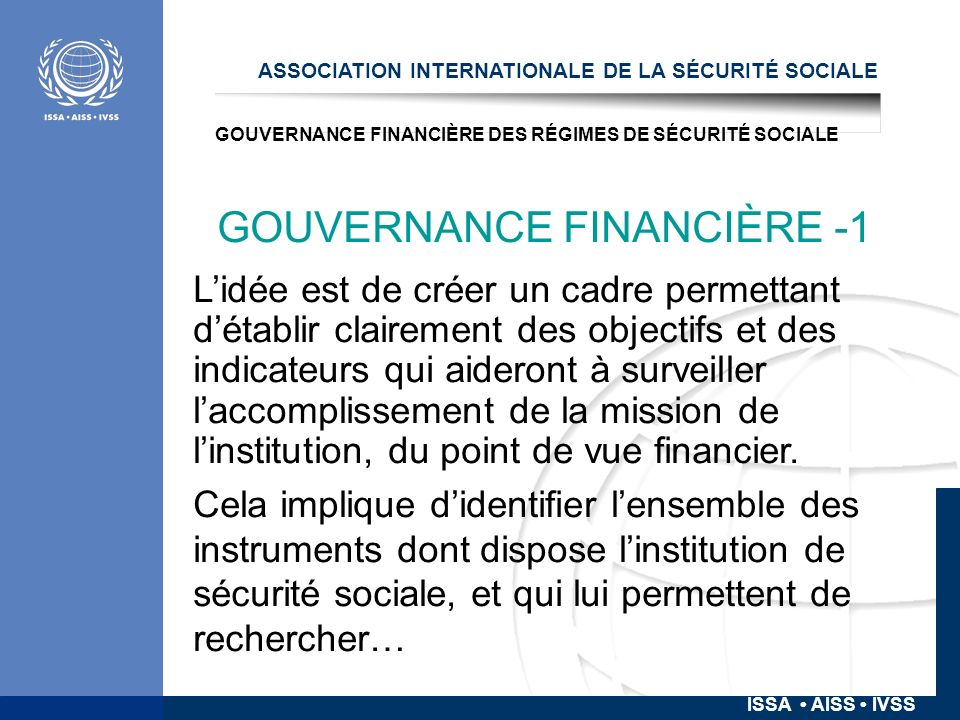 ISSA AISS IVSS GOUVERNANCE FINANCIÈRE DES RÉGIMES DE SÉCURITÉ SOCIALE GOUVERNANCE FINANCIÈRE -2 … - lefficacité (… assure le niveau de protection envisagé dans la loi et les objectifs de politique) -lefficience (… le fait de la façon la plus efficiente possible) -la soutenabilité (financière, fiscale, économique, sur le long terme) -la transparence (dans lutilisation des ressources pour la réalisation des objectifs).