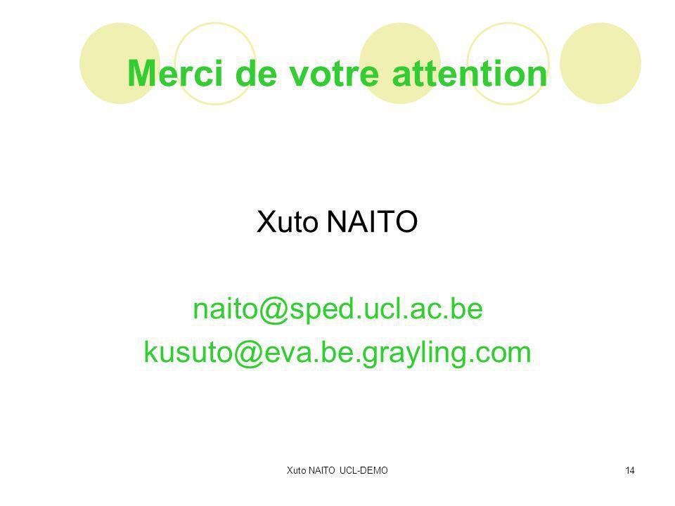 Xuto NAITO UCL-DEMO14 Merci de votre attention Xuto NAITO naito@sped.ucl.ac.be kusuto@eva.be.grayling.com