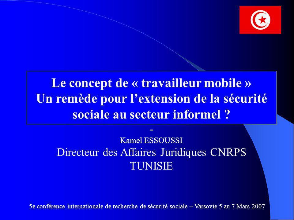 Le concept de « travailleur mobile » Un remède pour lextension de la sécurité sociale au secteur informel ? - Kamel ESSOUSSI Directeur des Affaires Ju