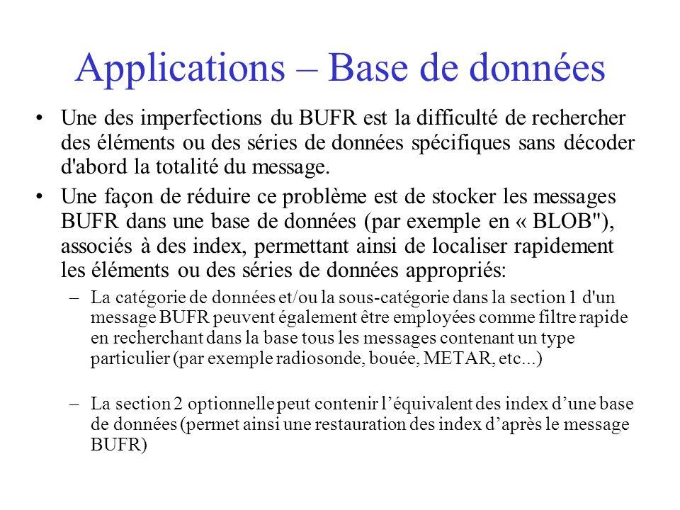 Applications – Base de données Une des imperfections du BUFR est la difficulté de rechercher des éléments ou des séries de données spécifiques sans décoder d abord la totalité du message.