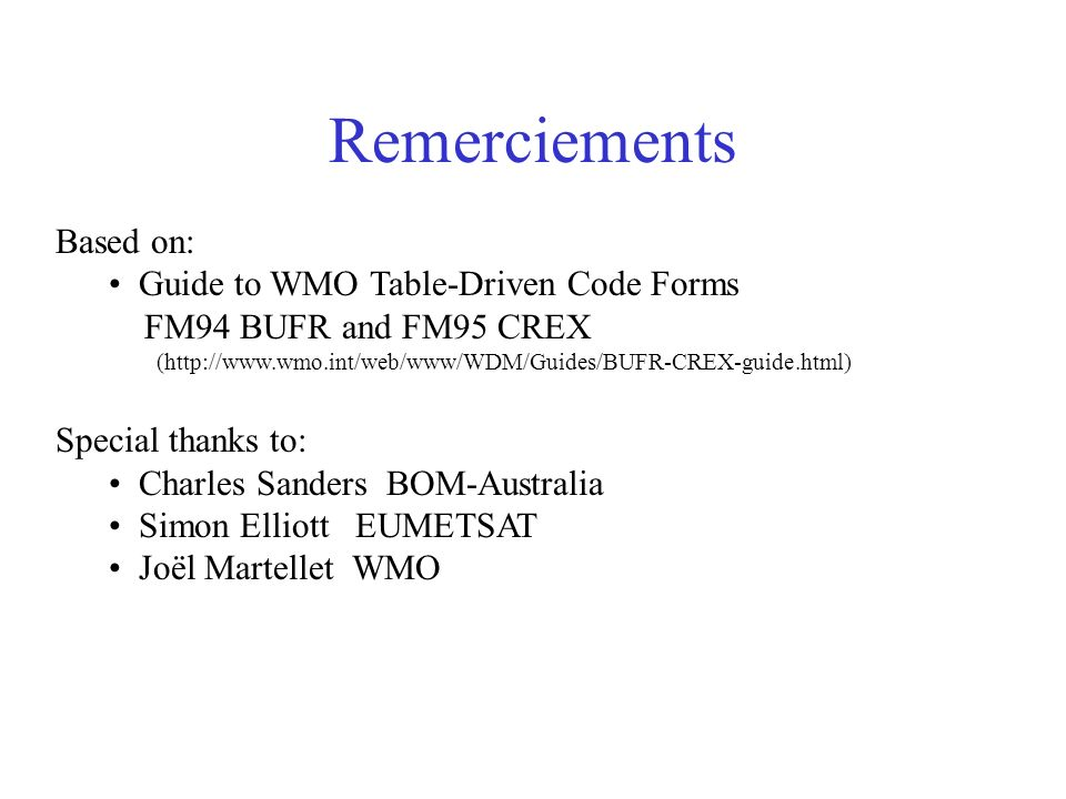 Remerciements Based on: Guide to WMO Table-Driven Code Forms FM94 BUFR and FM95 CREX (http://www.wmo.int/web/www/WDM/Guides/BUFR-CREX-guide.html) Spec