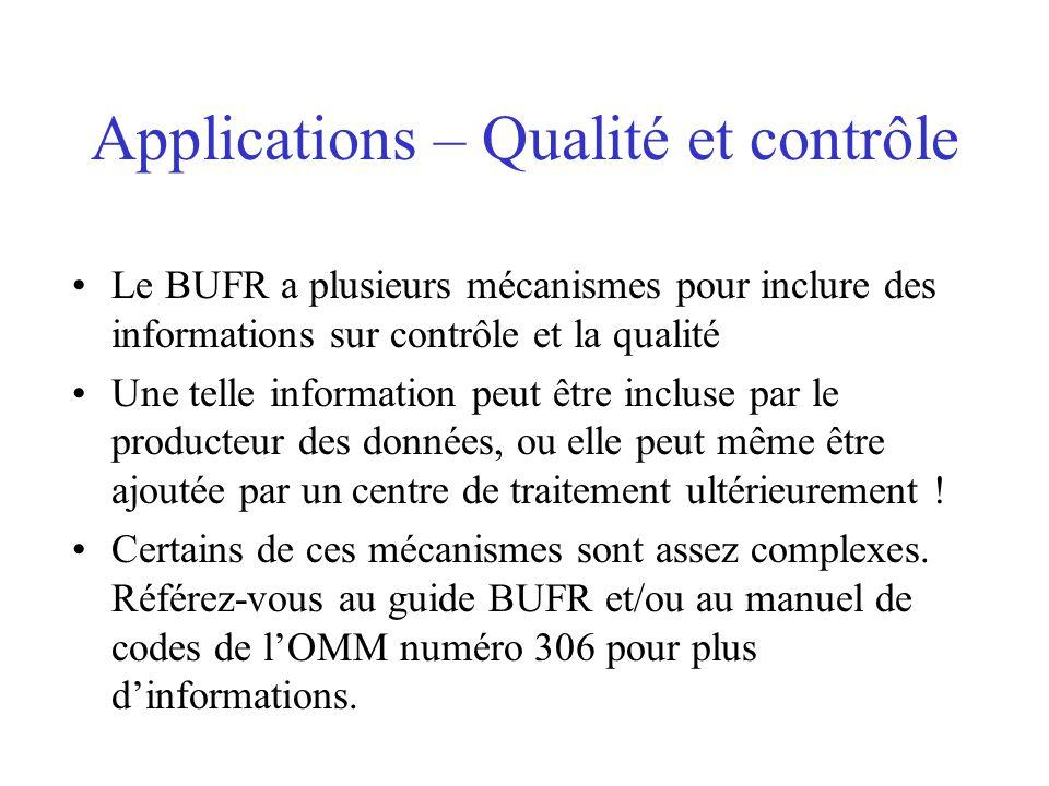 Applications – Qualité et contrôle Le BUFR a plusieurs mécanismes pour inclure des informations sur contrôle et la qualité Une telle information peut être incluse par le producteur des données, ou elle peut même être ajoutée par un centre de traitement ultérieurement .