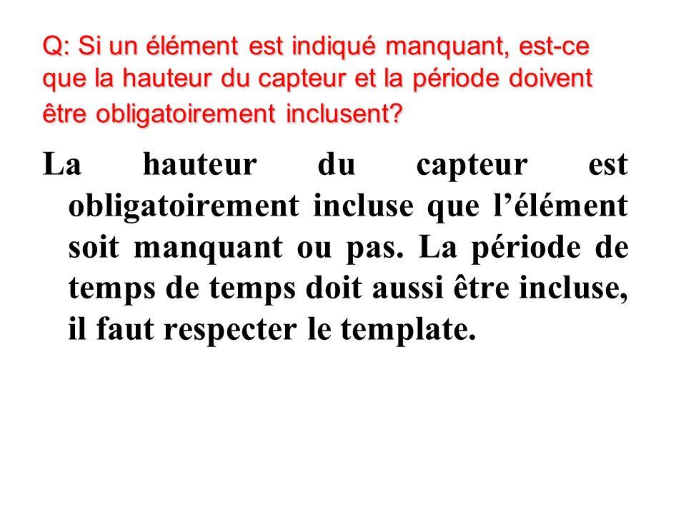 Q: Si un élément est indiqué manquant, est-ce que la hauteur du capteur et la période doivent être obligatoirement inclusent.