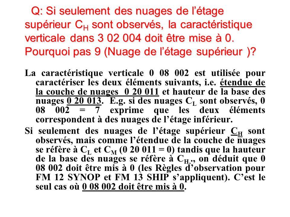 Q: Si seulement des nuages de létage supérieur C H sont observés, la caractéristique verticale dans 3 02 004 doit être mise à 0.