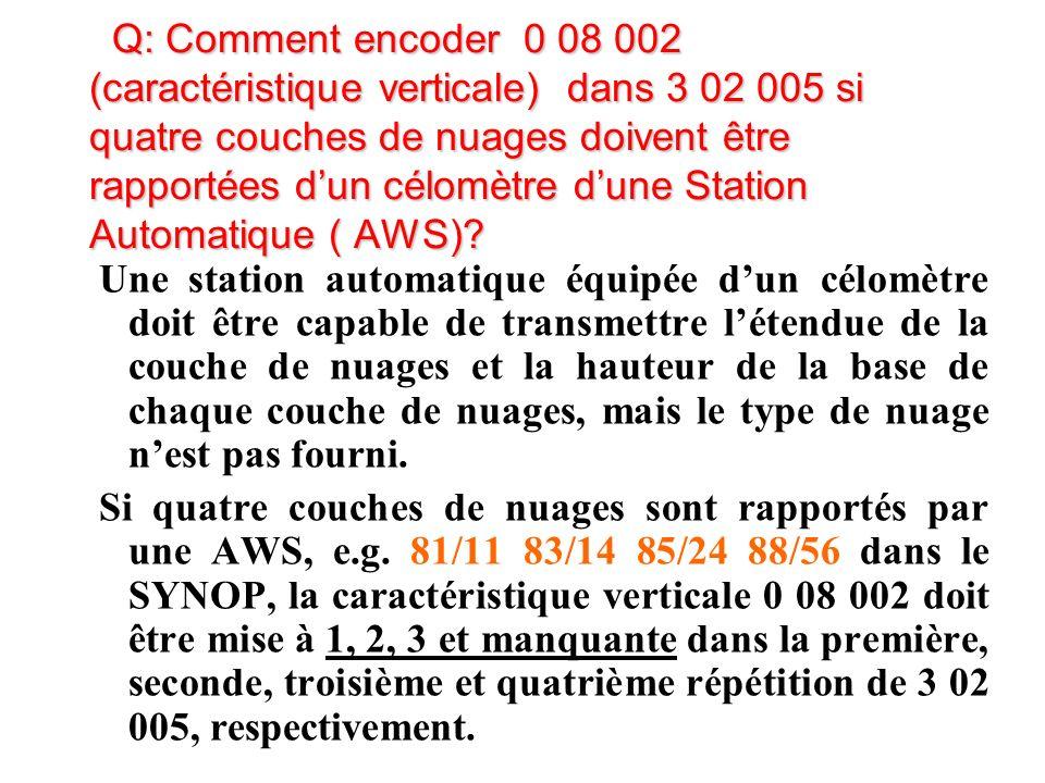 Q: Comment encoder 0 08 002 (caractéristique verticale) dans 3 02 005 si quatre couches de nuages doivent être rapportées dun célomètre dune Station Automatique ( AWS).