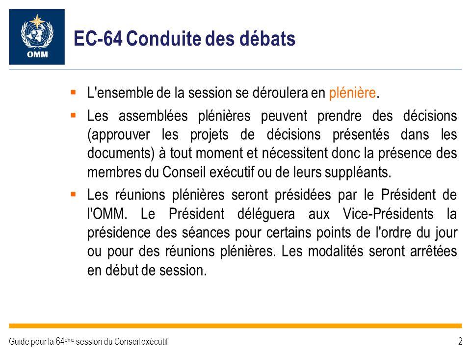 2Guide pour la 64 ème session du Conseil exécutif EC-64 Conduite des débats OMM L ensemble de la session se déroulera en plénière.