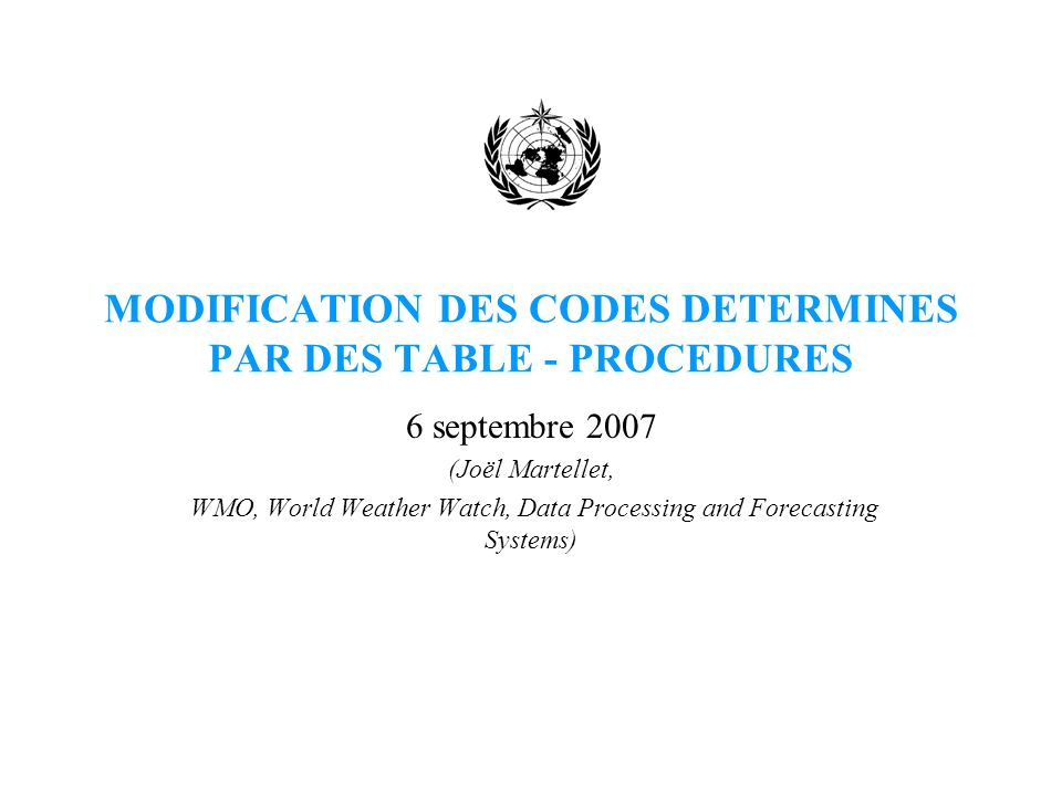 MODIFICATION DES CODES DETERMINES PAR DES TABLE - PROCEDURES 6 septembre 2007 (Joël Martellet, WMO, World Weather Watch, Data Processing and Forecasting Systems)