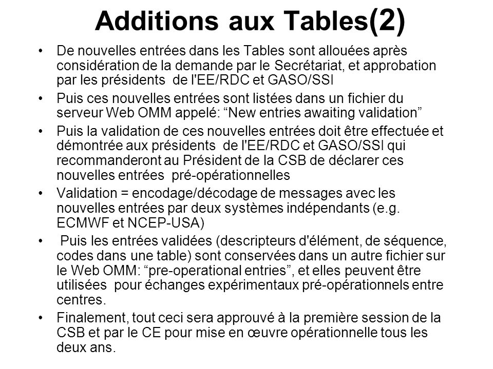 Additions aux Tables (2) De nouvelles entrées dans les Tables sont allouées après considération de la demande par le Secrétariat, et approbation par les présidents de l EE/RDC et GASO/SSI Puis ces nouvelles entrées sont listées dans un fichier du serveur Web OMM appelé: New entries awaiting validation Puis la validation de ces nouvelles entrées doit être effectuée et démontrée aux présidents de l EE/RDC et GASO/SSI qui recommanderont au Président de la CSB de déclarer ces nouvelles entrées pré-opérationnelles Validation = encodage/décodage de messages avec les nouvelles entrées par deux systèmes indépendants (e.g.