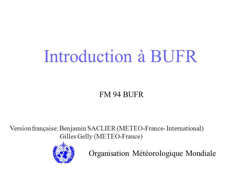 Introduction à BUFR FM 94 BUFR Organisation Météorologique Mondiale Version française: Benjamin SACLIER (METEO-France- International) Gilles Gelly (ME