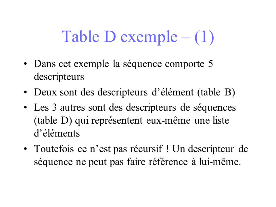 Table D exemple – (1) Dans cet exemple la séquence comporte 5 descripteurs Deux sont des descripteurs délément (table B) Les 3 autres sont des descripteurs de séquences (table D) qui représentent eux-même une liste déléments Toutefois ce nest pas récursif .