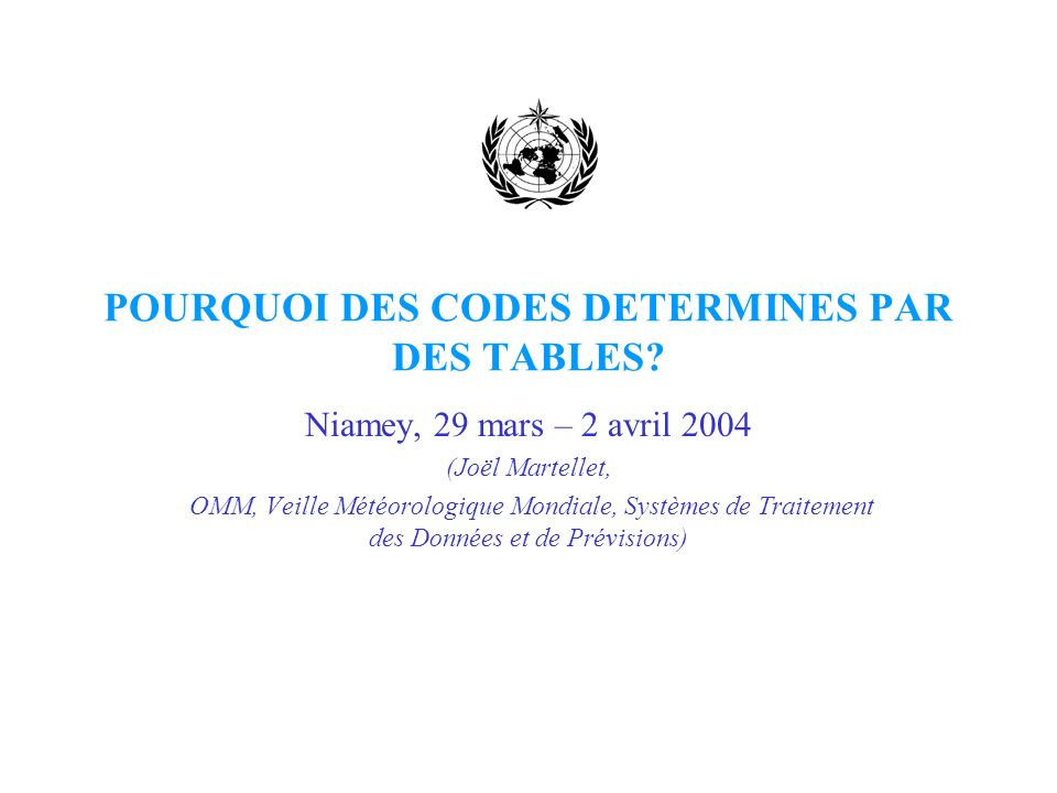 POURQUOI DES CODES DETERMINES PAR DES TABLES? Niamey, 29 mars – 2 avril 2004 (Joël Martellet, OMM, Veille Météorologique Mondiale, Systèmes de Traitem