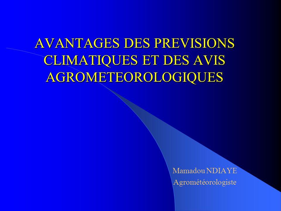 AVANTAGES DES PREVISIONS CLIMATIQUES ET DES AVIS AGROMETEOROLOGIQUES Mamadou NDIAYE Agrométéorologiste