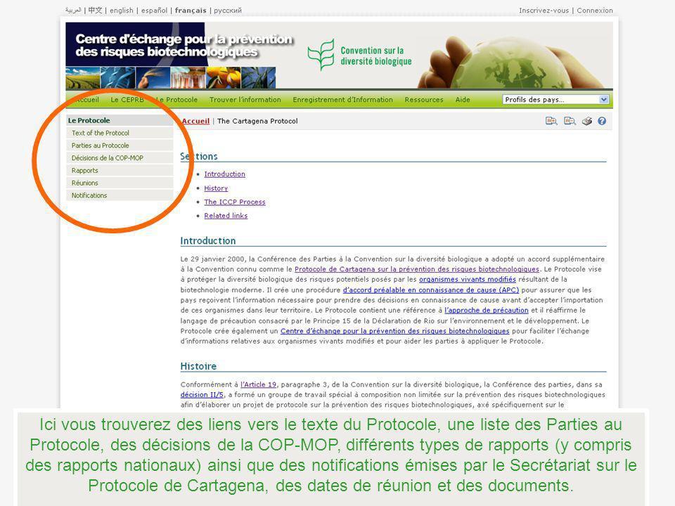 Ici vous trouverez des liens vers le texte du Protocole, une liste des Parties au Protocole, des décisions de la COP-MOP, différents types de rapports (y compris des rapports nationaux) ainsi que des notifications émises par le Secrétariat sur le Protocole de Cartagena, des dates de réunion et des documents.