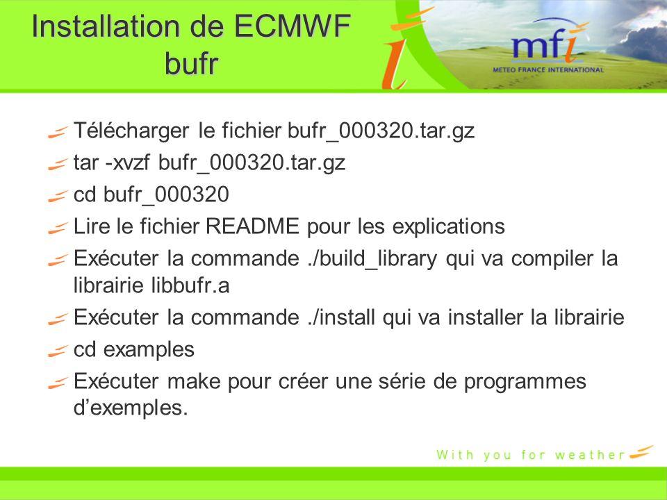 Installation de ECMWF bufr Télécharger le fichier bufr_000320.tar.gz tar -xvzf bufr_000320.tar.gz cd bufr_000320 Lire le fichier README pour les expli