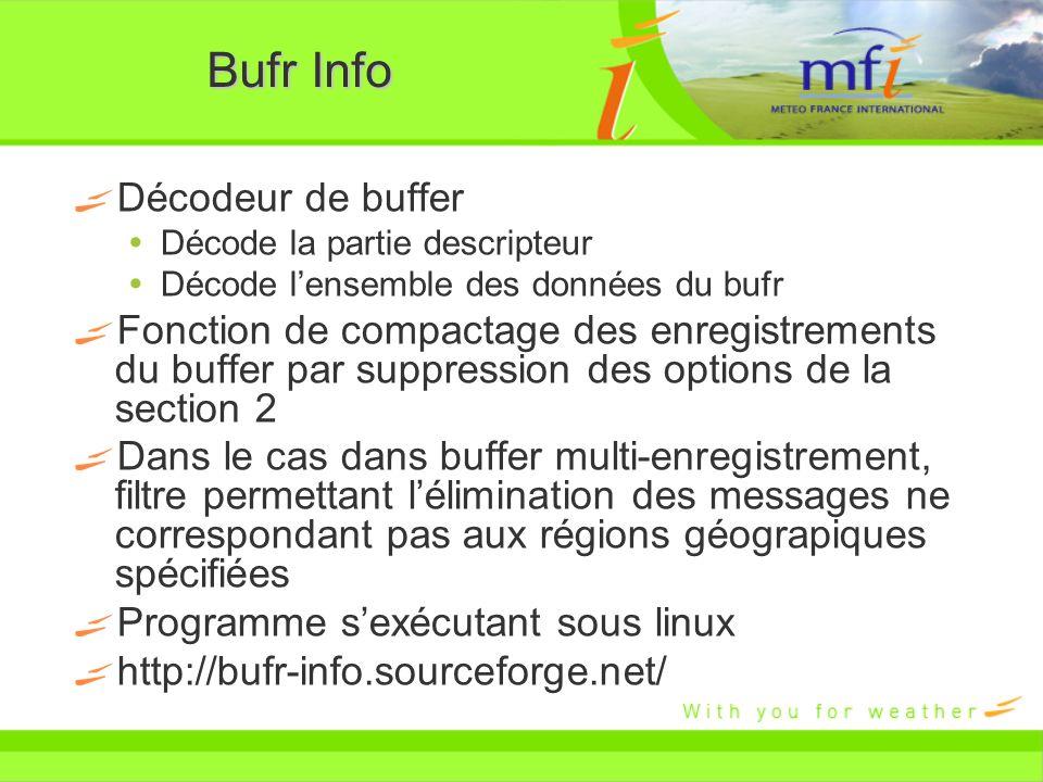 bufrInfo programmes bufrInfo: programme principale permettant le décodage des descripteurs ainsi que des données du BUFR bufrDelSec2: programme supprimant la section 2 du BUFR bufrTable: permet dobtenir le détail des descripteurs de la table D bufrFilterGeo: programme extrayant dun BUFR de plusieurs enregistrements, uniquement les données correspondant à la région géographique spécifiée.