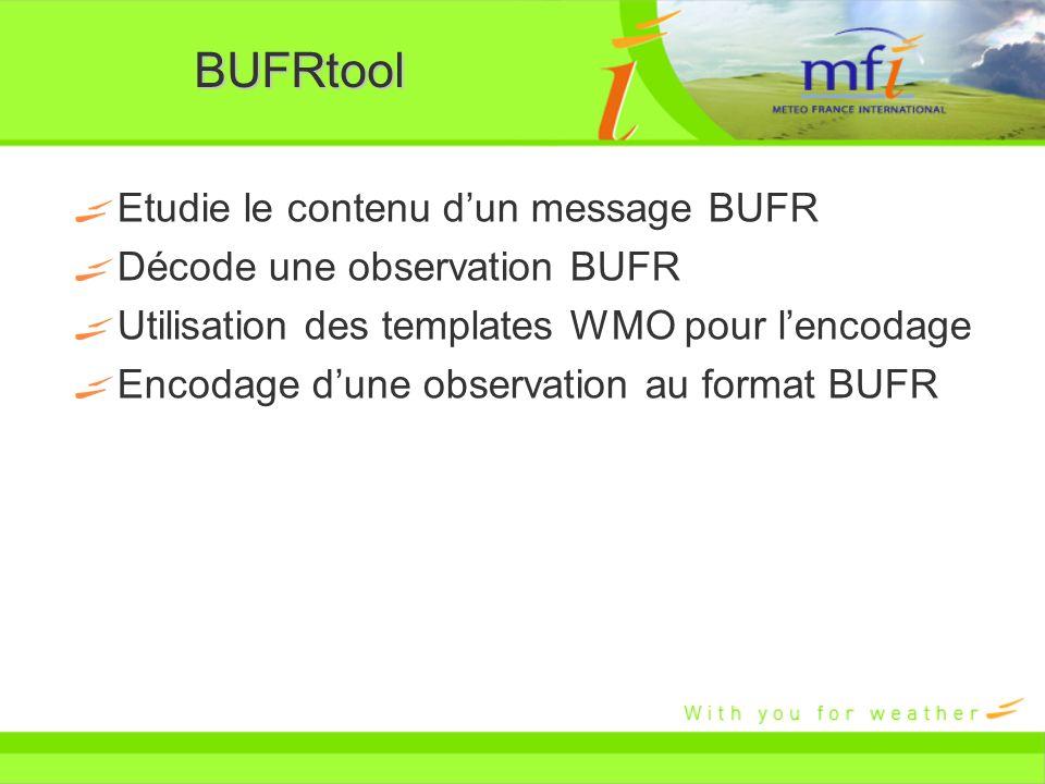 BUFRtool Etudie le contenu dun message BUFR Décode une observation BUFR Utilisation des templates WMO pour lencodage Encodage dune observation au form