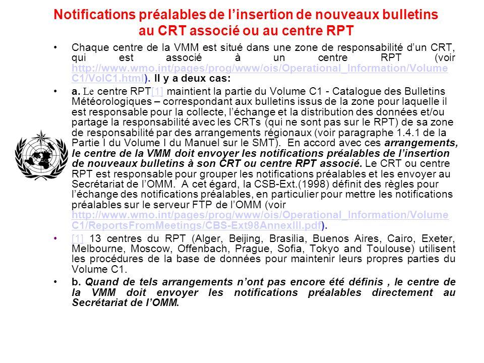 Notifications préalables de linsertion de nouveaux bulletins au CRT associé ou au centre RPT Chaque centre de la VMM est situé dans une zone de responsabilité dun CRT, qui est associé à un centre RPT (voir http://www.wmo.int/pages/prog/www/ois/Operational_Information/Volume C1/VolC1.html).