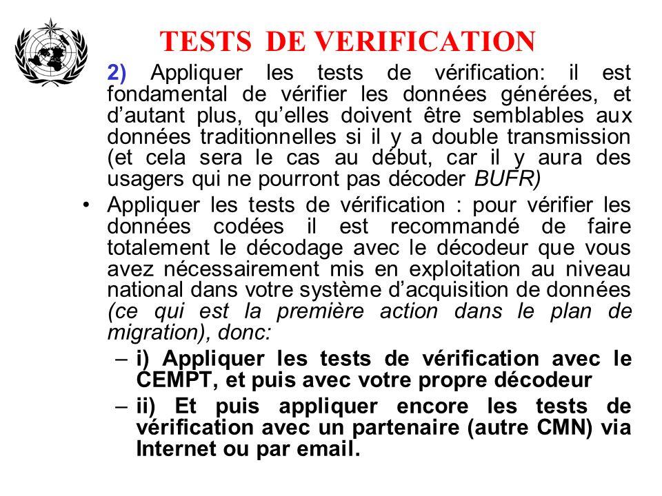 TESTS DE VERIFICATION 2) Appliquer les tests de vérification: il est fondamental de vérifier les données générées, et dautant plus, quelles doivent être semblables aux données traditionnelles si il y a double transmission (et cela sera le cas au début, car il y aura des usagers qui ne pourront pas décoder BUFR) Appliquer les tests de vérification : pour vérifier les données codées il est recommandé de faire totalement le décodage avec le décodeur que vous avez nécessairement mis en exploitation au niveau national dans votre système dacquisition de données (ce qui est la première action dans le plan de migration), donc: –i) Appliquer les tests de vérification avec le CEMPT, et puis avec votre propre décodeur –ii) Et puis appliquer encore les tests de vérification avec un partenaire (autre CMN) via Internet ou par email.