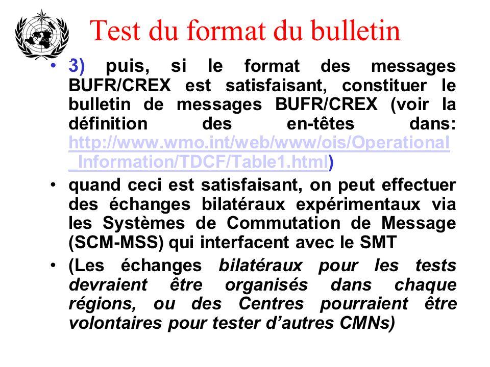 Test du format du bulletin 3) puis, si le format des messages BUFR/CREX est satisfaisant, constituer le bulletin de messages BUFR/CREX (voir la définition des en-têtes dans: http://www.wmo.int/web/www/ois/Operational _Information/TDCF/Table1.html) http://www.wmo.int/web/www/ois/Operational _Information/TDCF/Table1.html quand ceci est satisfaisant, on peut effectuer des échanges bilatéraux expérimentaux via les Systèmes de Commutation de Message (SCM-MSS) qui interfacent avec le SMT (Les échanges bilatéraux pour les tests devraient être organisés dans chaque régions, ou des Centres pourraient être volontaires pour tester dautres CMNs)