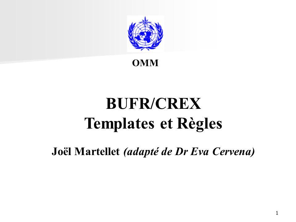 1 BUFR/CREX Templates et Règles Joël Martellet (adapté de Dr Eva Cervena) OMM