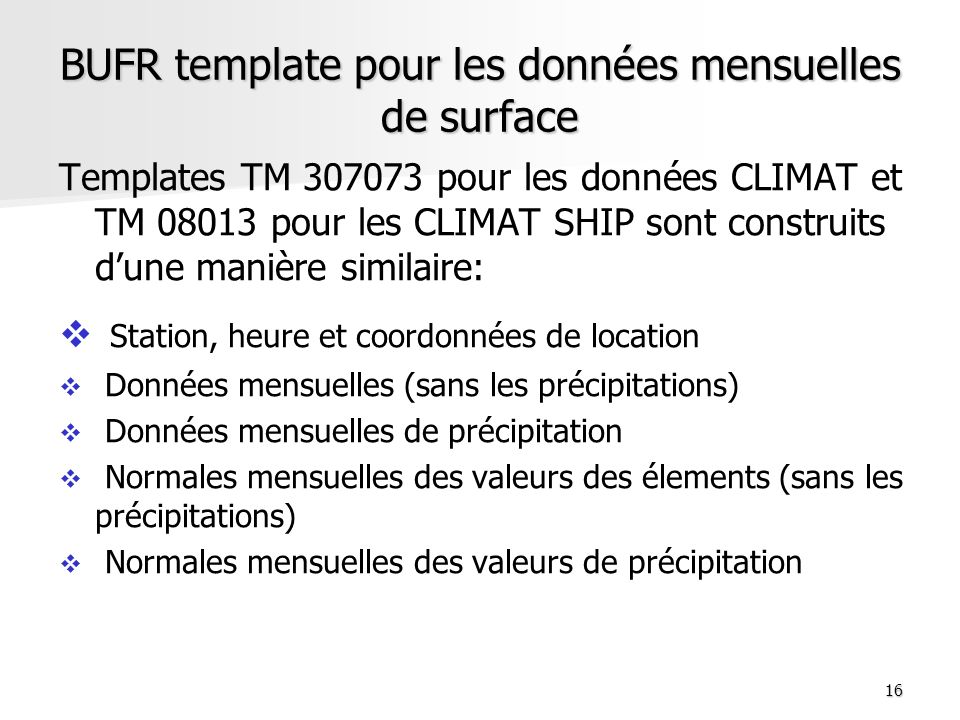 16 BUFR template pour les données mensuelles de surface Templates TM 307073 pour les données CLIMAT et TM 08013 pour les CLIMAT SHIP sont construits d