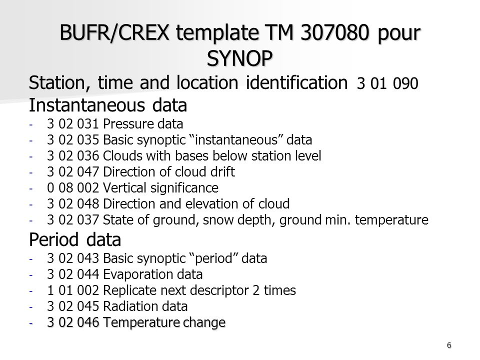 6 BUFR/CREX template TM 307080 pour SYNOP Station, time and location identification 3 01 090 Instantaneous data - - 3 02 031 Pressure data - - 3 02 035 Basic synoptic instantaneous data - - 3 02 036 Clouds with bases below station level - - 3 02 047 Direction of cloud drift - - 0 08 002 Vertical significance - - 3 02 048 Direction and elevation of cloud - - 3 02 037 State of ground, snow depth, ground min.