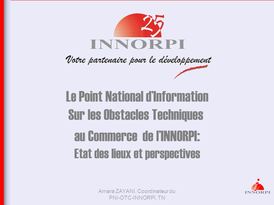 Amara ZAYANI, Coordinateur du PNI-OTC-INNORPI, TN Le Point National dInformation Sur les Obstacles Techniques au Commerce de lINNORPI : Etat des lieux
