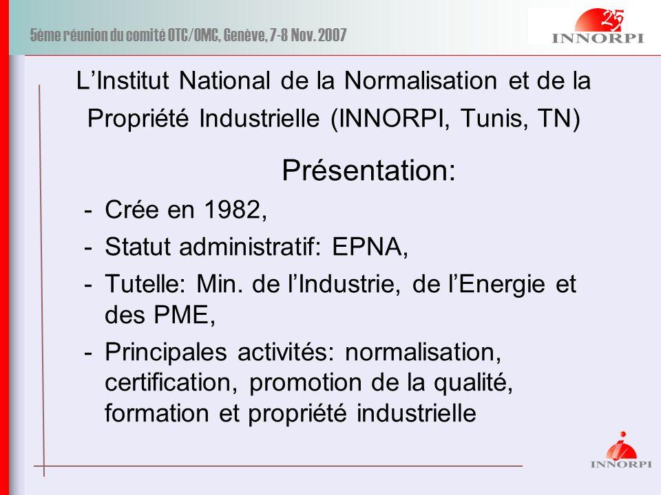 5ème réunion du comité OTC/OMC, Genève, 7-8 Nov. 2007 LInstitut National de la Normalisation et de la Propriété Industrielle (INNORPI, Tunis, TN) Prés