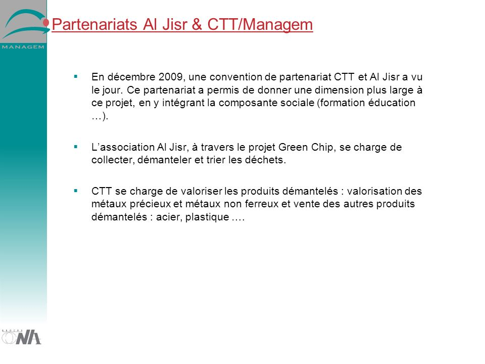 Partenariats Al Jisr & CTT/Managem En décembre 2009, une convention de partenariat CTT et Al Jisr a vu le jour. Ce partenariat a permis de donner une