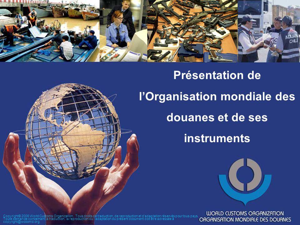 Présentation de lOrganisation mondiale des douanes et de ses instruments Copyright© 2006 World Customs Organization. Tous droits de traduction, de rep