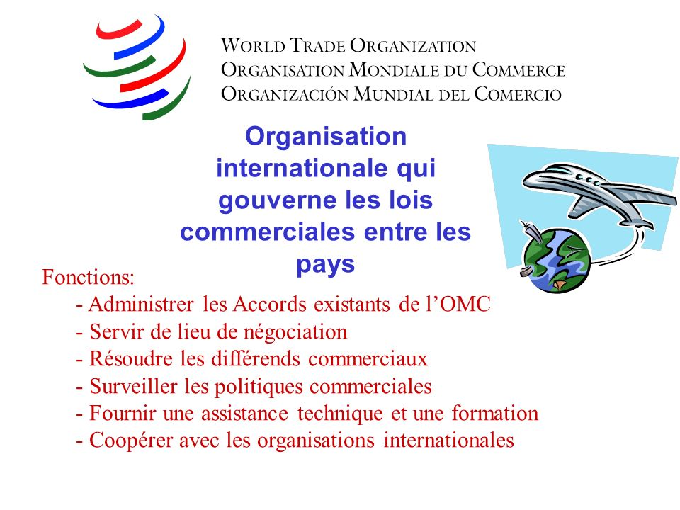 Organisation internationale qui gouverne les lois commerciales entre les pays Fonctions: - Administrer les Accords existants de lOMC - Servir de lieu de négociation - Résoudre les différends commerciaux - Surveiller les politiques commerciales - Fournir une assistance technique et une formation - Coopérer avec les organisations internationales