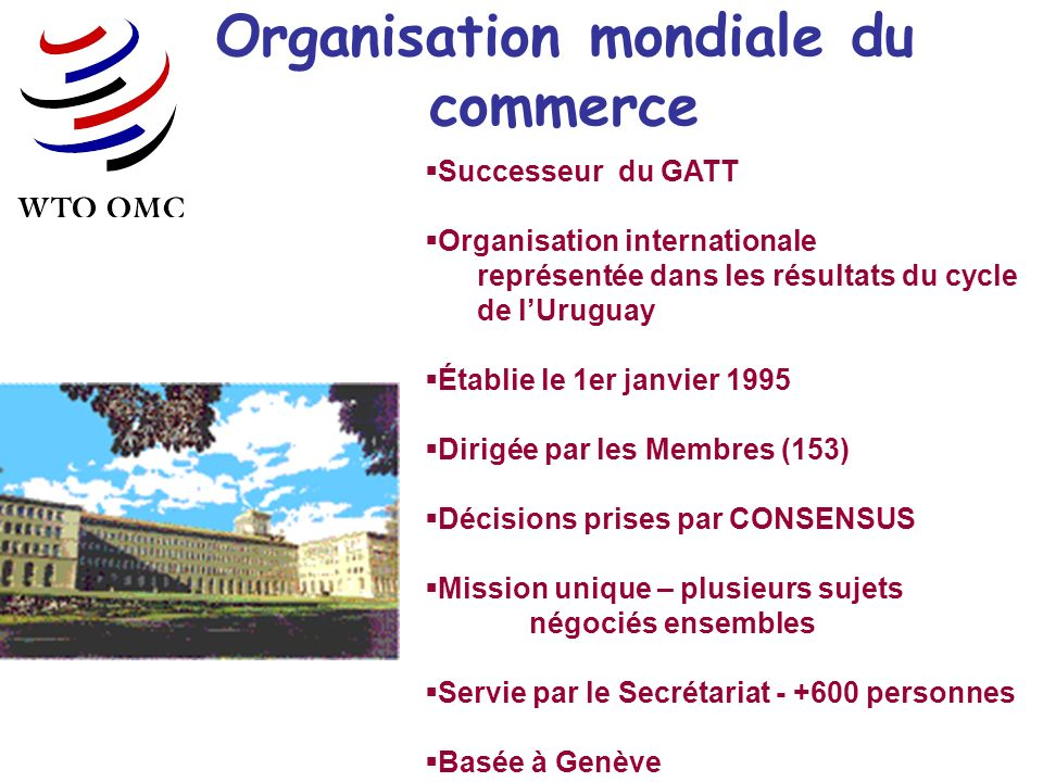 Organisation mondiale du commerce Successeur du GATT Organisation internationale représentée dans les résultats du cycle de lUruguay Établie le 1er janvier 1995 Dirigée par les Membres (153) Décisions prises par CONSENSUS Mission unique – plusieurs sujets négociés ensembles Servie par le Secrétariat - +600 personnes Basée à Genève