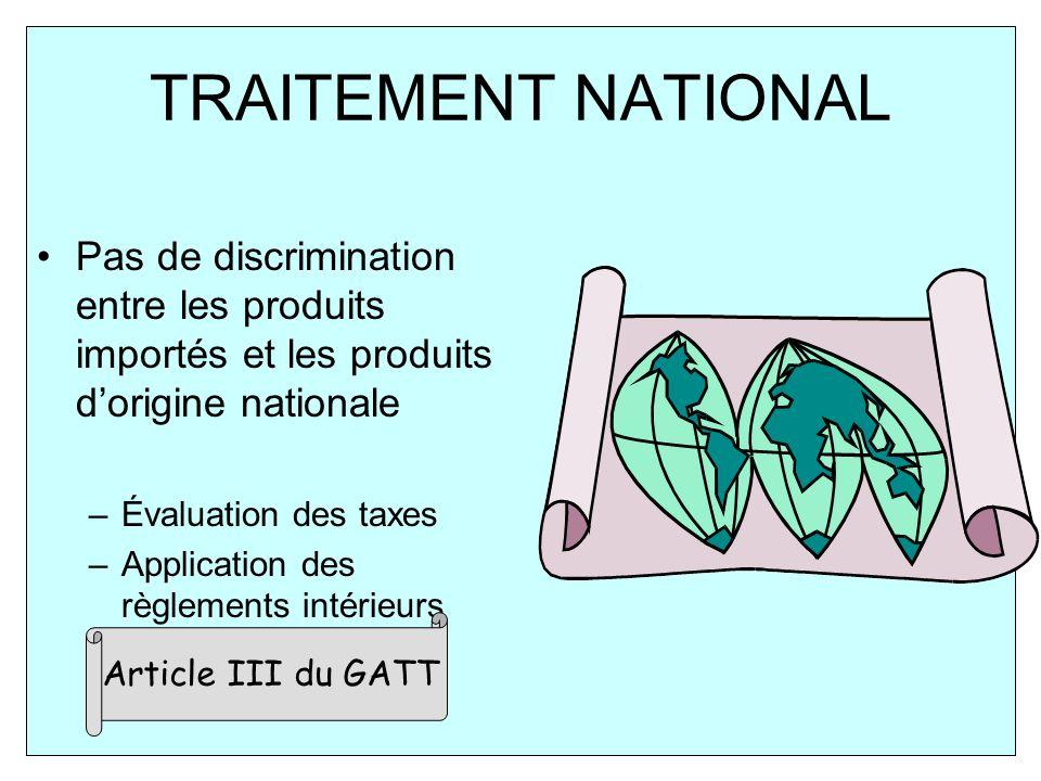 TRAITEMENT NATIONAL Pas de discrimination entre les produits importés et les produits dorigine nationale –Évaluation des taxes –Application des règlements intérieurs Article III du GATT
