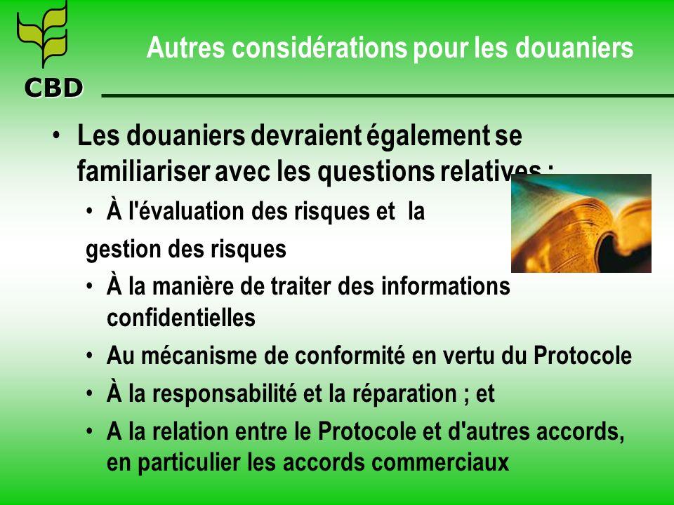 CBD Autres considérations pour les douaniers Les douaniers devraient également se familiariser avec les questions relatives : À l évaluation des risques et la gestion des risques À la manière de traiter des informations confidentielles Au mécanisme de conformité en vertu du Protocole À la responsabilité et la réparation ; et A la relation entre le Protocole et d autres accords, en particulier les accords commerciaux